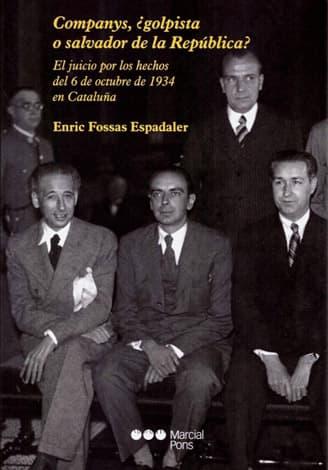 Enric Fossas Espadaler Companys, ¿golpista o salvador de la República? El juicio por los hechos del 6 de octubre de 1934 en Cataluña. Madrid: Marcial Pons, 2019. 218 pp.